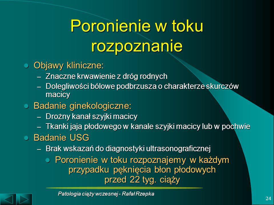 Patologia ciąży wczesnej - Rafał Rzepka 24 Poronienie w toku rozpoznanie Objawy kliniczne: Objawy kliniczne: – Znaczne krwawienie z dróg rodnych – Dol
