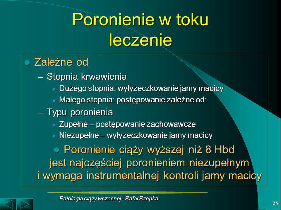 Patologia ciąży wczesnej - Rafał Rzepka 25 Poronienie w toku leczenie Zależne od Zależne od – Stopnia krwawienia Dużego stopnia: wyłyżeczkowanie jamy