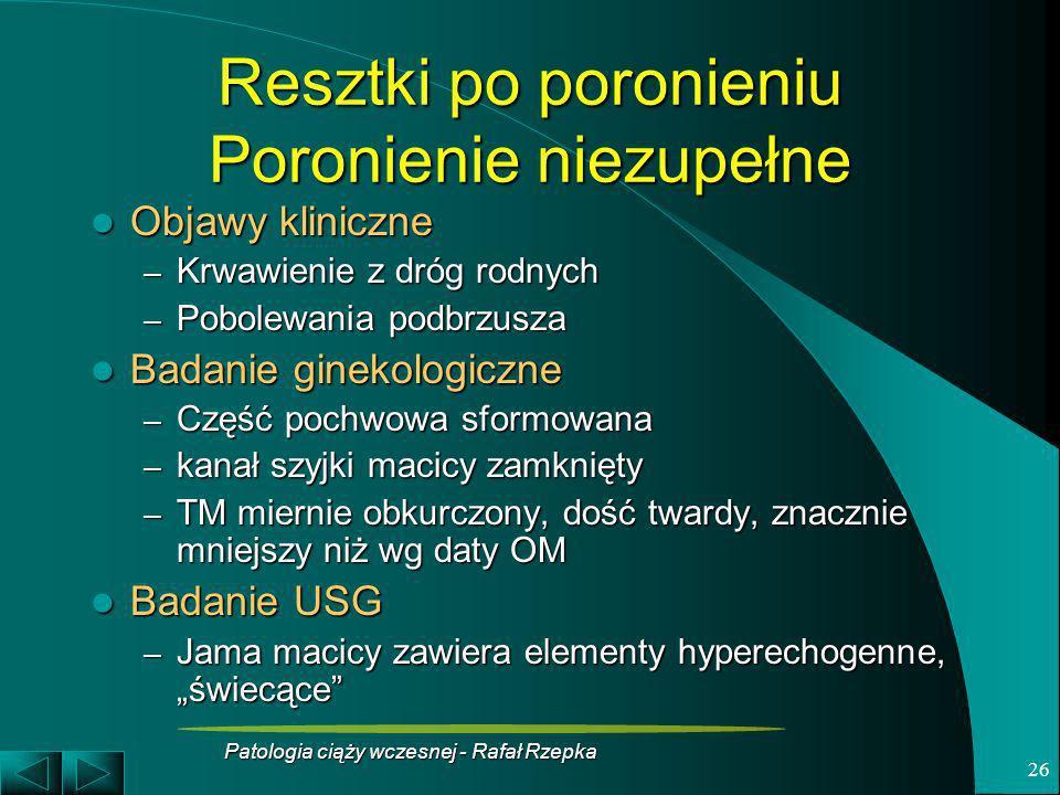 Patologia ciąży wczesnej - Rafał Rzepka 26 Resztki po poronieniu Poronienie niezupełne Objawy kliniczne Objawy kliniczne – Krwawienie z dróg rodnych –