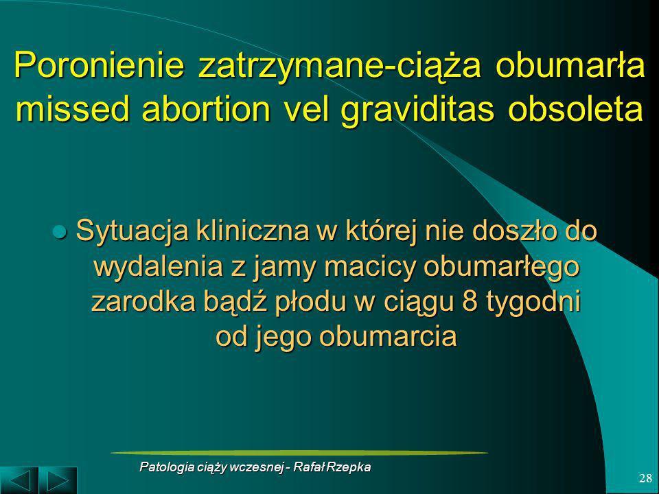 Patologia ciąży wczesnej - Rafał Rzepka 28 Poronienie zatrzymane-ciąża obumarła missed abortion vel graviditas obsoleta Sytuacja kliniczna w której ni