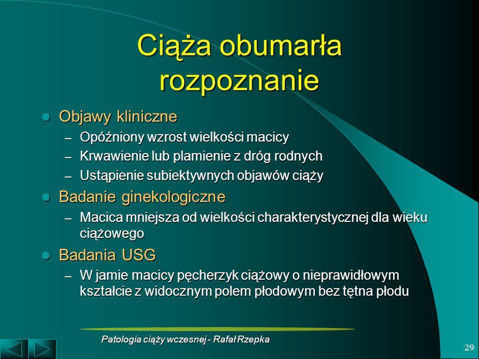 Patologia ciąży wczesnej - Rafał Rzepka 29 Ciąża obumarła rozpoznanie Objawy kliniczne Objawy kliniczne – Opóźniony wzrost wielkości macicy – Krwawien