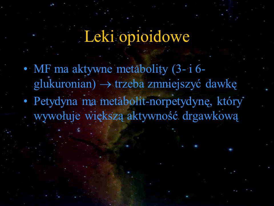 Leki opioidowe MF ma aktywne metabolity (3- i 6- glukuronian) trzeba zmniejszyć dawkę Petydyna ma metabolit-norpetydynę, który wywołuje większą aktywn