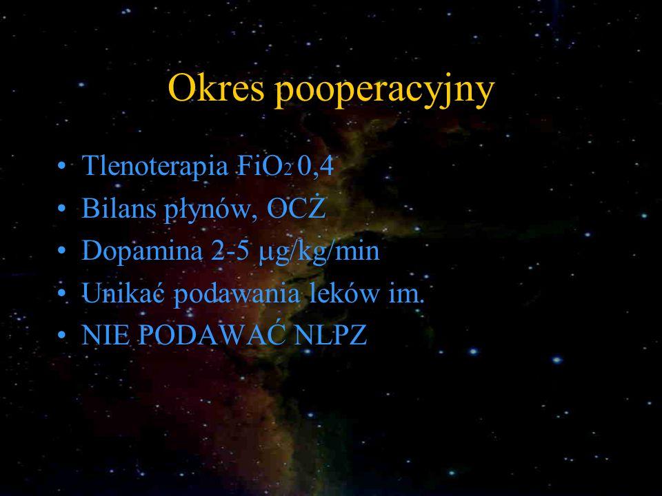 Okres pooperacyjny Tlenoterapia FiO 2 0,4 Bilans płynów, OCŻ Dopamina 2-5 g/kg/min Unikać podawania leków im. NIE PODAWAĆ NLPZ