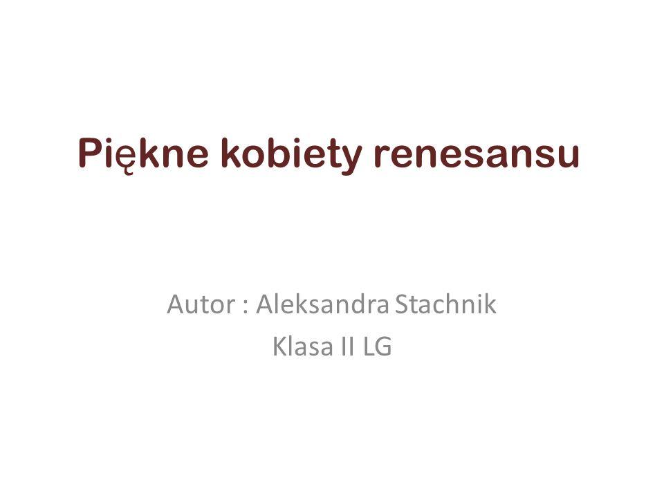 Pi ę kne kobiety renesansu Autor : Aleksandra Stachnik Klasa II LG