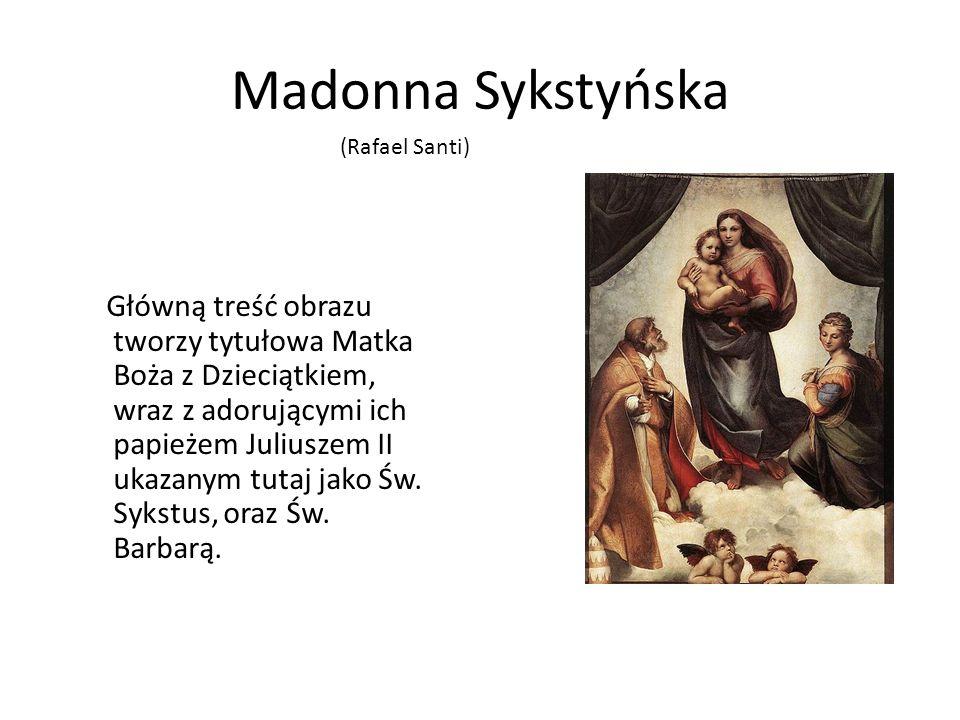 Madonna Sykstyńska Główną treść obrazu tworzy tytułowa Matka Boża z Dzieciątkiem, wraz z adorującymi ich papieżem Juliuszem II ukazanym tutaj jako Św.