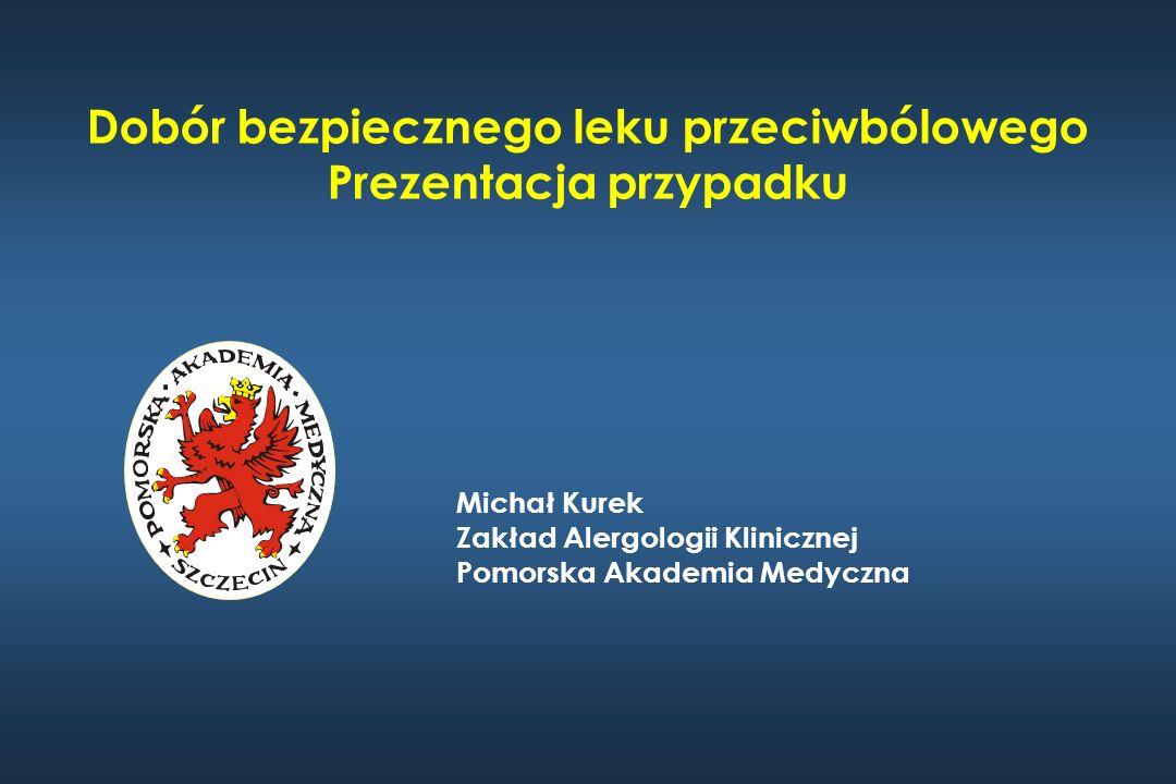 Dobór bezpiecznego leku przeciwbólowego Prezentacja przypadku Michał Kurek Zakład Alergologii Klinicznej Pomorska Akademia Medyczna