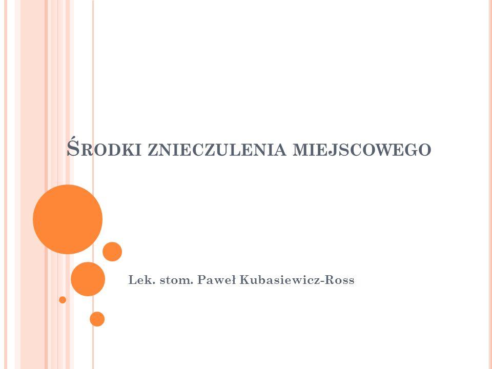 Ś RODKI ZNIECZULENIA MIEJSCOWEGO Lek. stom. Paweł Kubasiewicz-Ross