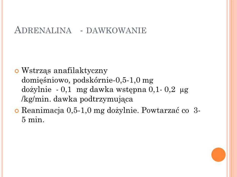 A DRENALINA - DAWKOWANIE Wstrząs anafilaktyczny domięśniowo, podskórnie-0,5-1,0 mg dożylnie - 0,1 mg dawka wstępna 0,1- 0,2 µg /kg/min. dawka podtrzym