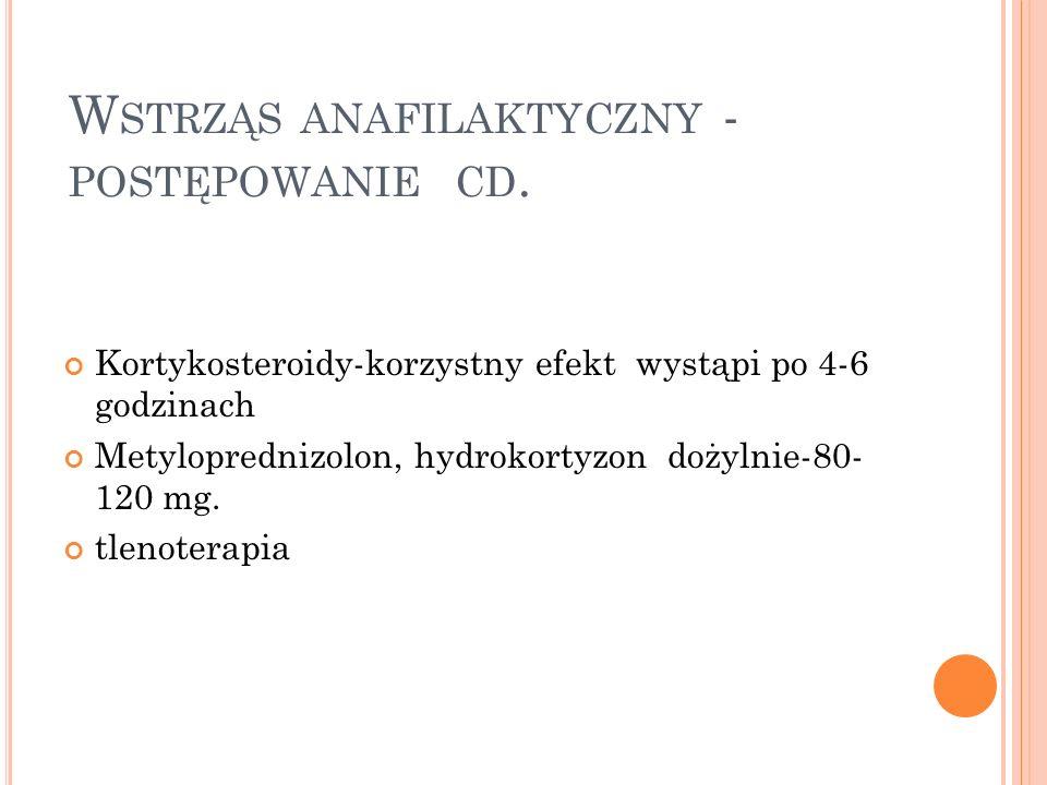 W STRZĄS ANAFILAKTYCZNY - POSTĘPOWANIE CD. Kortykosteroidy-korzystny efekt wystąpi po 4-6 godzinach Metyloprednizolon, hydrokortyzon dożylnie-80- 120