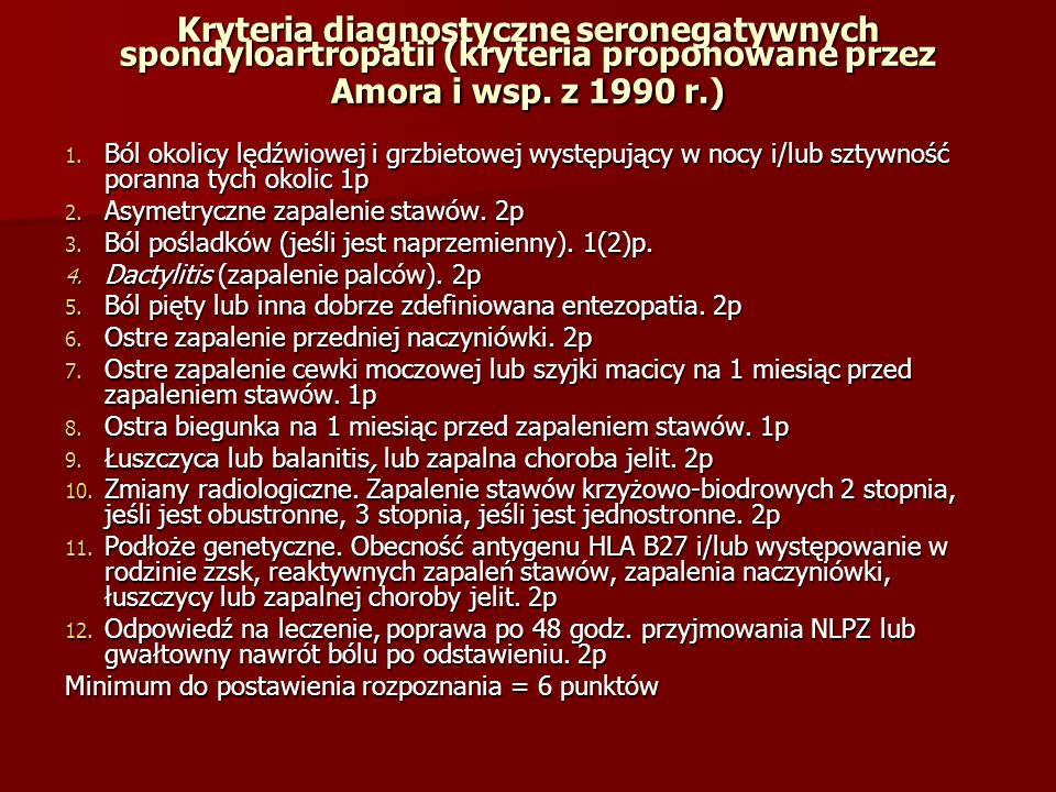 Kryteria diagnostyczne seronegatywnych spondyloartropatii (kryteria proponowane przez Amora i wsp. z 1990 r.) 1. Ból okolicy lędźwiowej i grzbietowej