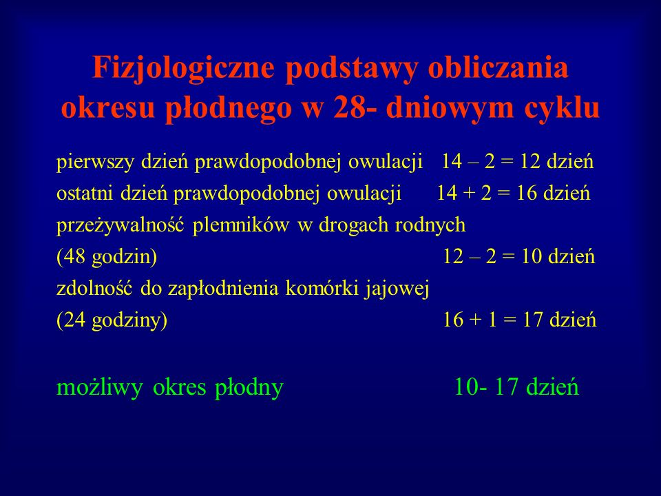 Fizjologiczne podstawy obliczania okresu płodnego w 28- dniowym cyklu pierwszy dzień prawdopodobnej owulacji 14 – 2 = 12 dzień ostatni dzień prawdopod