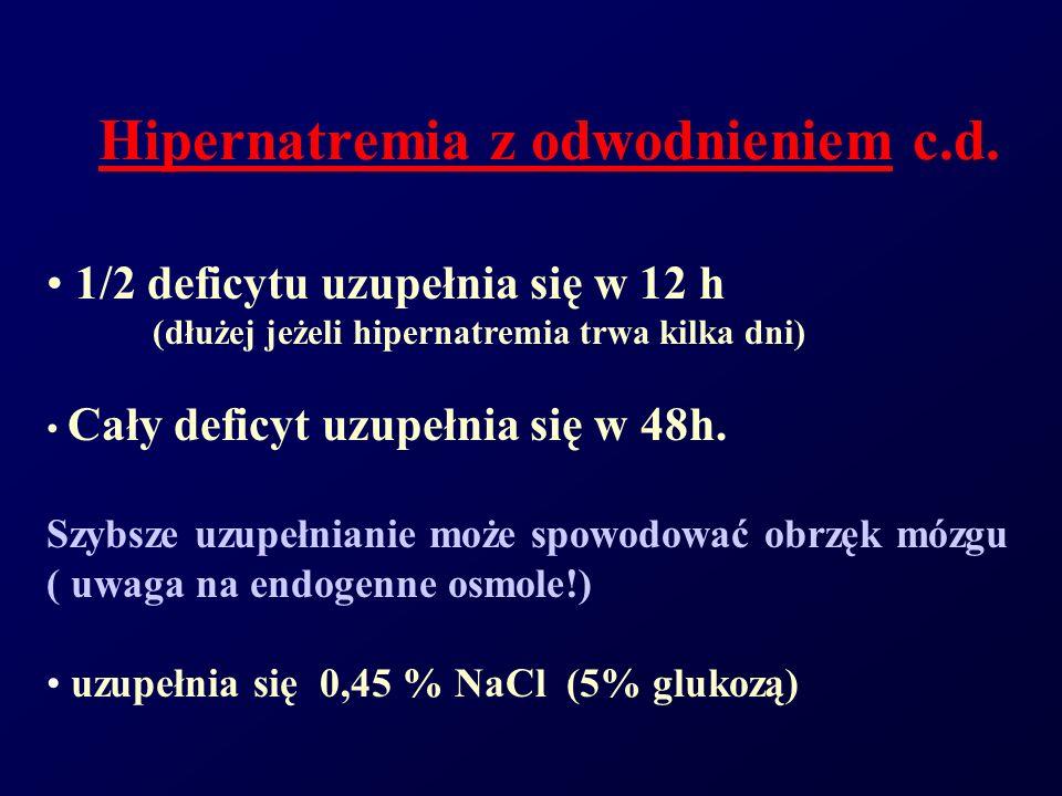 Hipernatremia z odwodnieniem c.d. 1/2 deficytu uzupełnia się w 12 h (dłużej jeżeli hipernatremia trwa kilka dni) Cały deficyt uzupełnia się w 48h. Szy