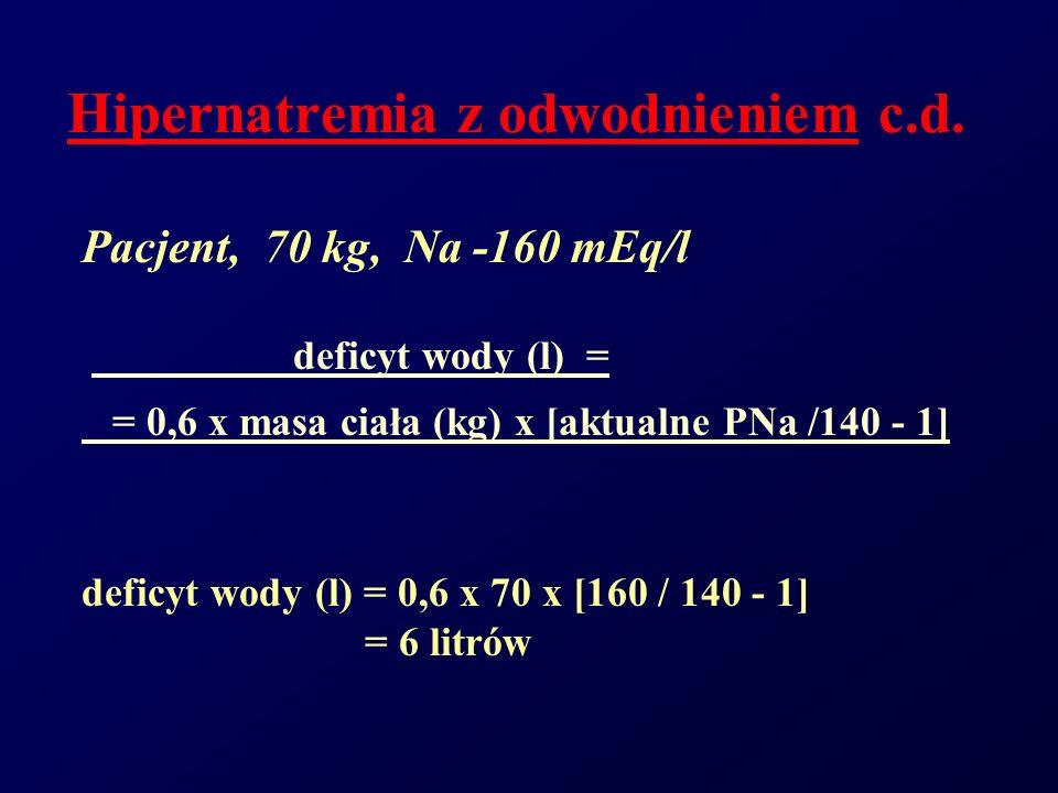 Hipernatremia z odwodnieniem c.d. Pacjent, 70 kg, Na -160 mEq/l deficyt wody (l) = = 0,6 x masa ciała (kg) x [aktualne PNa /140 - 1] deficyt wody (l)