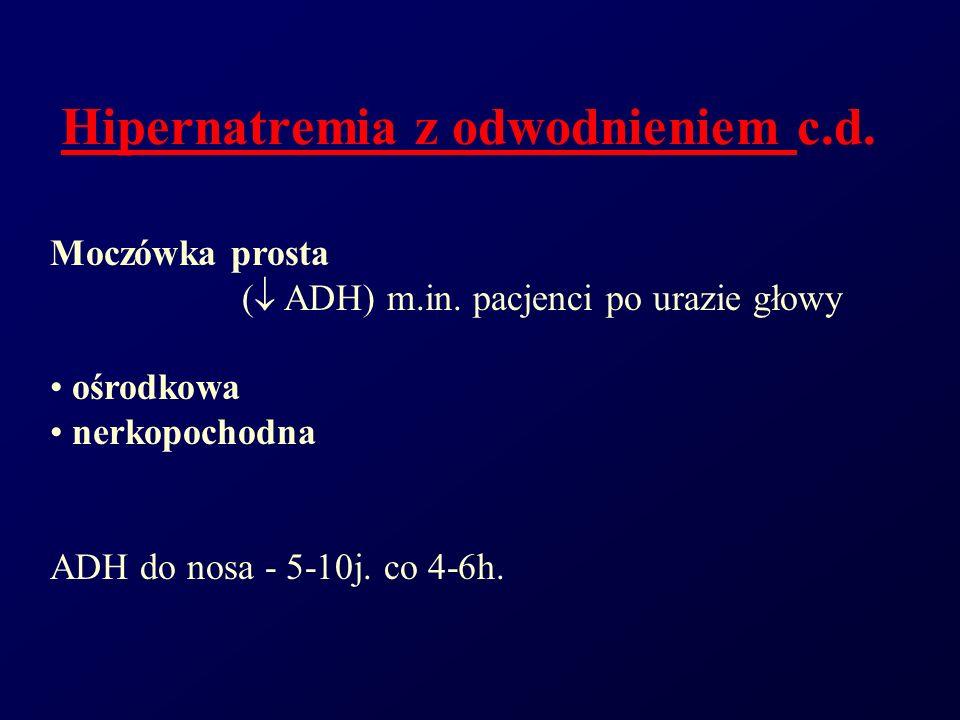 Hipernatremia z odwodnieniem c.d. Moczówka prosta ( ADH) m.in. pacjenci po urazie głowy ośrodkowa nerkopochodna ADH do nosa - 5-10j. co 4-6h.