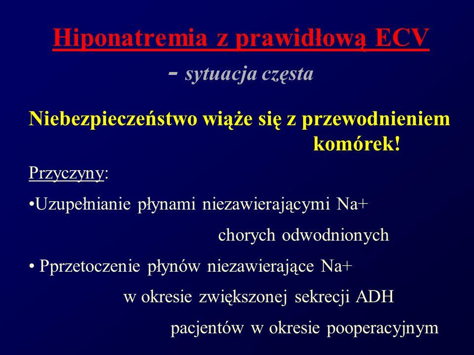 Hiponatremia z prawidłową ECV - sytuacja częsta Niebezpieczeństwo wiąże się z przewodnieniem komórek! Przyczyny: Uzupełnianie płynami niezawierającymi