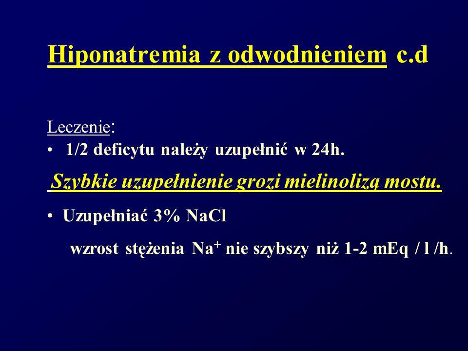 Hiponatremia z odwodnieniem c.d Leczenie : 1/2 deficytu należy uzupełnić w 24h. Szybkie uzupełnienie grozi mielinolizą mostu. Uzupełniać 3% NaCl wzros