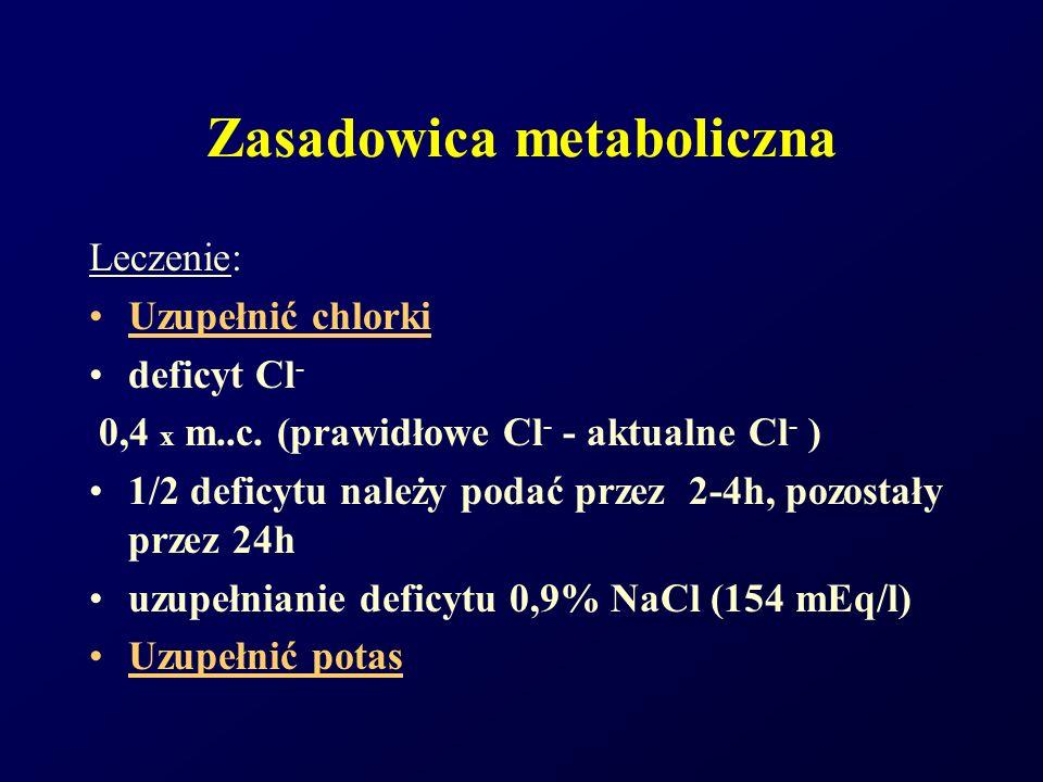 Zasadowica metaboliczna Leczenie: Uzupełnić chlorki deficyt Cl - 0,4 x m..c. (prawidłowe Cl - - aktualne Cl - ) 1/2 deficytu należy podać przez 2-4h,