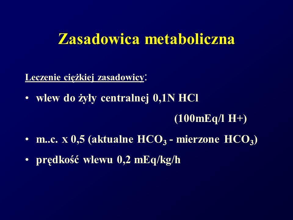 Zasadowica metaboliczna Leczenie ciężkiej zasadowicy : wlew do żyły centralnej 0,1N HCl (100mEq/l H+) m..c. X 0,5 (aktualne HCO 3 - mierzone HCO 3 ) p