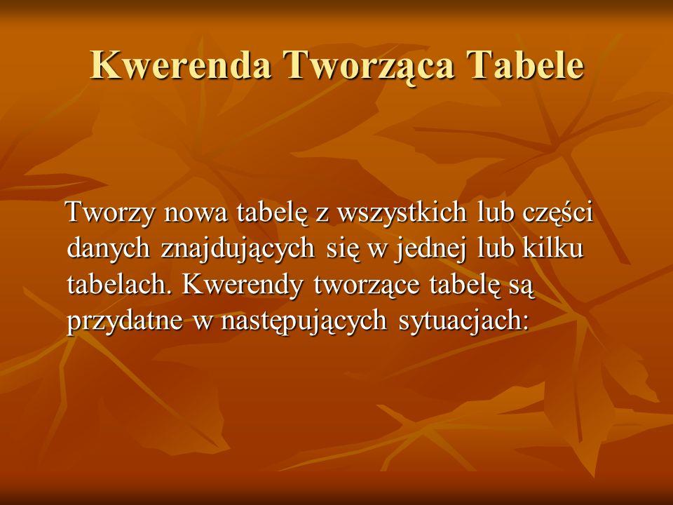 Kwerenda Tworząca Tabele Tworzy nowa tabelę z wszystkich lub części danych znajdujących się w jednej lub kilku tabelach. Kwerendy tworzące tabelę są p