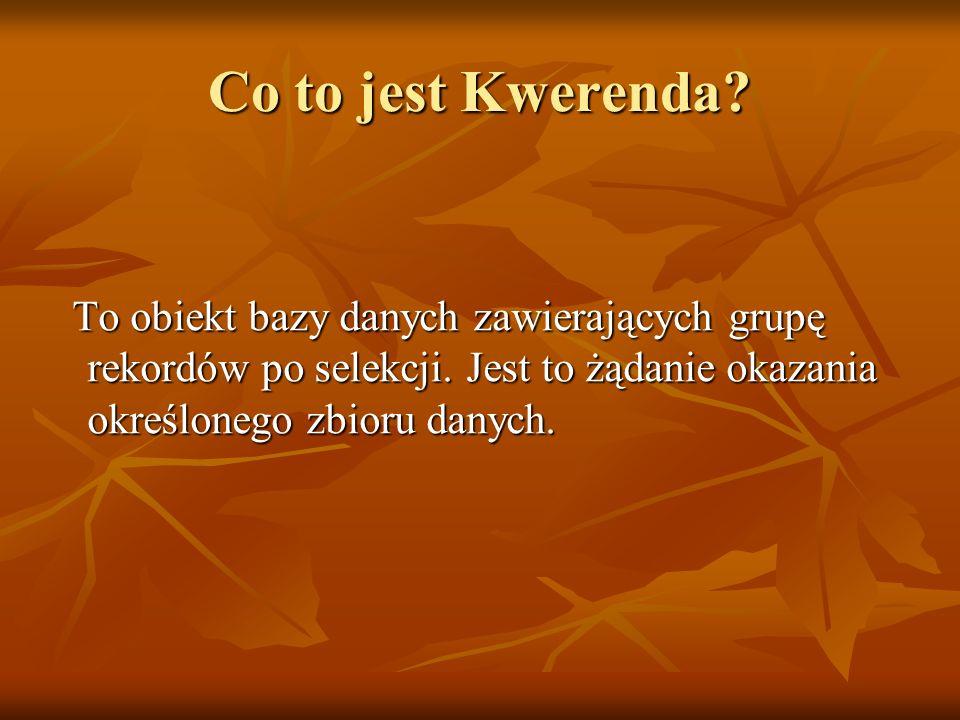 Co to jest Kwerenda? To obiekt bazy danych zawierających grupę rekordów po selekcji. Jest to żądanie okazania określonego zbioru danych. To obiekt baz