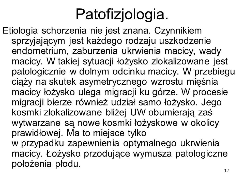 17 Patofizjologia. Etiologia schorzenia nie jest znana. Czynnikiem sprzyjającym jest każdego rodzaju uszkodzenie endometrium, zaburzenia ukrwienia mac