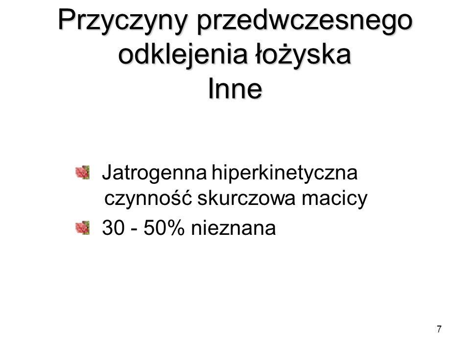 7 Przyczyny przedwczesnego odklejenia łożyska Inne Jatrogenna hiperkinetyczna czynność skurczowa macicy 30 - 50% nieznana