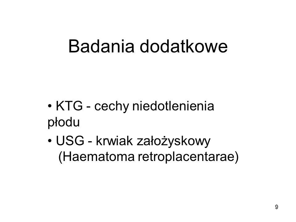 9 Badania dodatkowe KTG - cechy niedotlenienia płodu USG - krwiak założyskowy (Haematoma retroplacentarae)