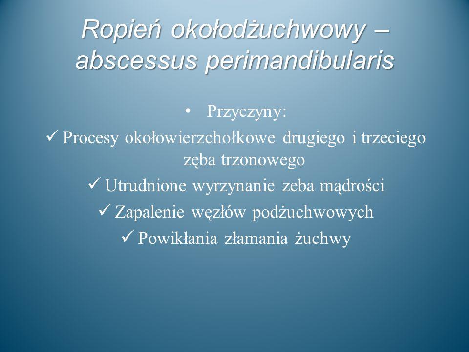 Ropień okołodżuchwowy – abscessus perimandibularis Przyczyny: Procesy okołowierzchołkowe drugiego i trzeciego zęba trzonowego Utrudnione wyrzynanie ze
