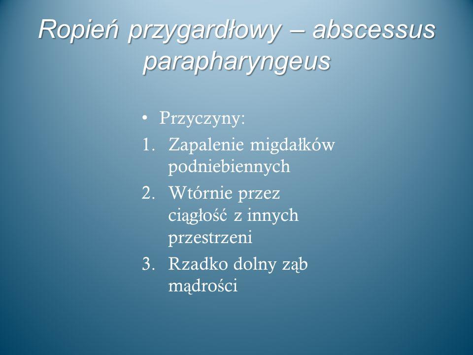 Ropień przygardłowy – abscessus parapharyngeus Przyczyny: 1.Zapalenie migda ł ków podniebiennych 2.Wtórnie przez ci ą g ł o ść z innych przestrzeni 3.