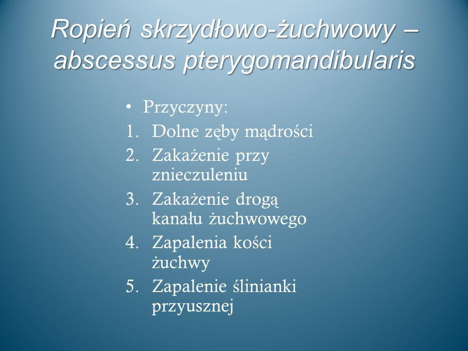 Ropień skrzydłowo-żuchwowy – abscessus pterygomandibularis Przyczyny: 1.Dolne z ę by m ą dro ś ci 2.Zaka ż enie przy znieczuleniu 3.Zaka ż enie drog ą