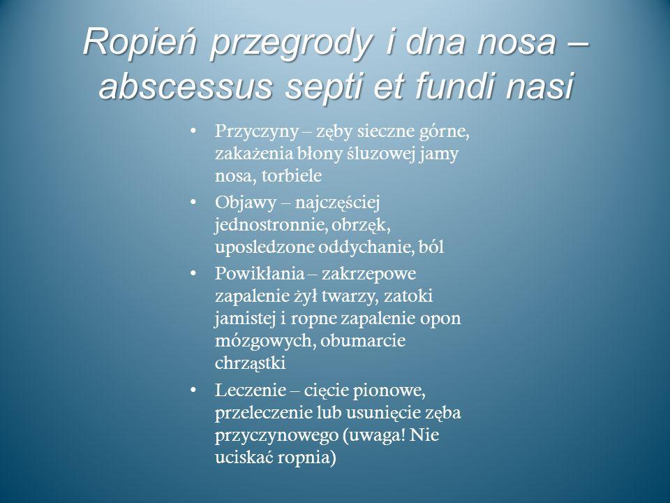 Ropień przegrody i dna nosa – abscessus septi et fundi nasi Przyczyny – z ę by sieczne górne, zaka ż enia b ł ony ś luzowej jamy nosa, torbiele Objawy