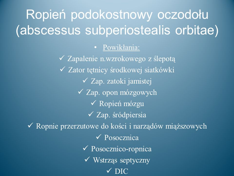 Ropień podokostnowy oczodołu (abscessus subperiostealis orbitae) Powikłania: Zapalenie n.wzrokowego z ślepotą Zator tętnicy środkowej siatkówki Zap. z