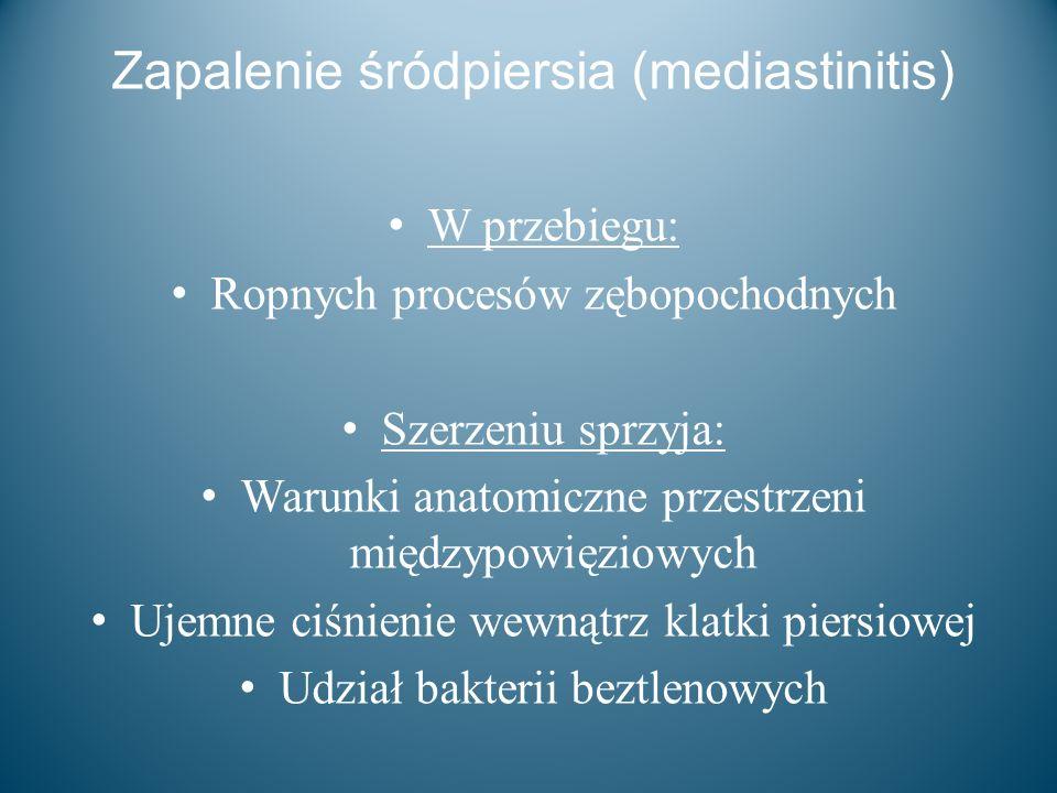 Zapalenie śródpiersia (mediastinitis) W przebiegu: Ropnych procesów zębopochodnych Szerzeniu sprzyja: Warunki anatomiczne przestrzeni międzypowięziowy