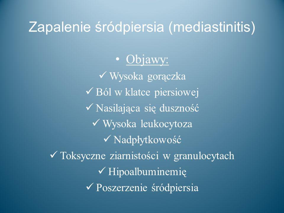 Zapalenie śródpiersia (mediastinitis) Objawy: Wysoka gorączka Ból w klatce piersiowej Nasilająca się duszność Wysoka leukocytoza Nadpłytkowość Toksycz