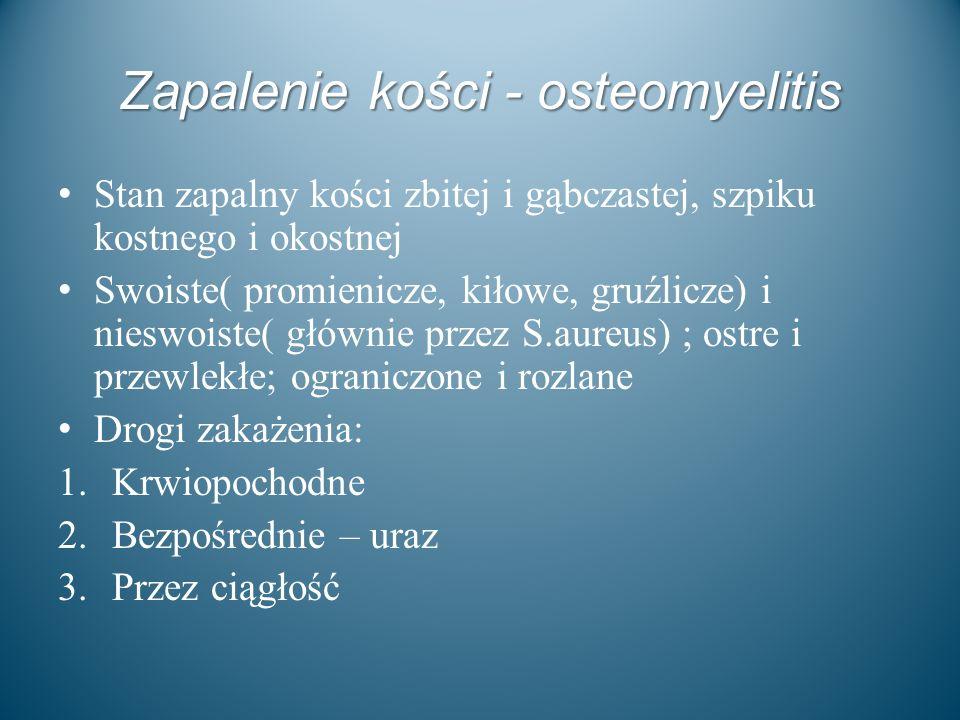 Zapalenie kości - osteomyelitis Stan zapalny kości zbitej i gąbczastej, szpiku kostnego i okostnej Swoiste( promienicze, kiłowe, gruźlicze) i nieswois