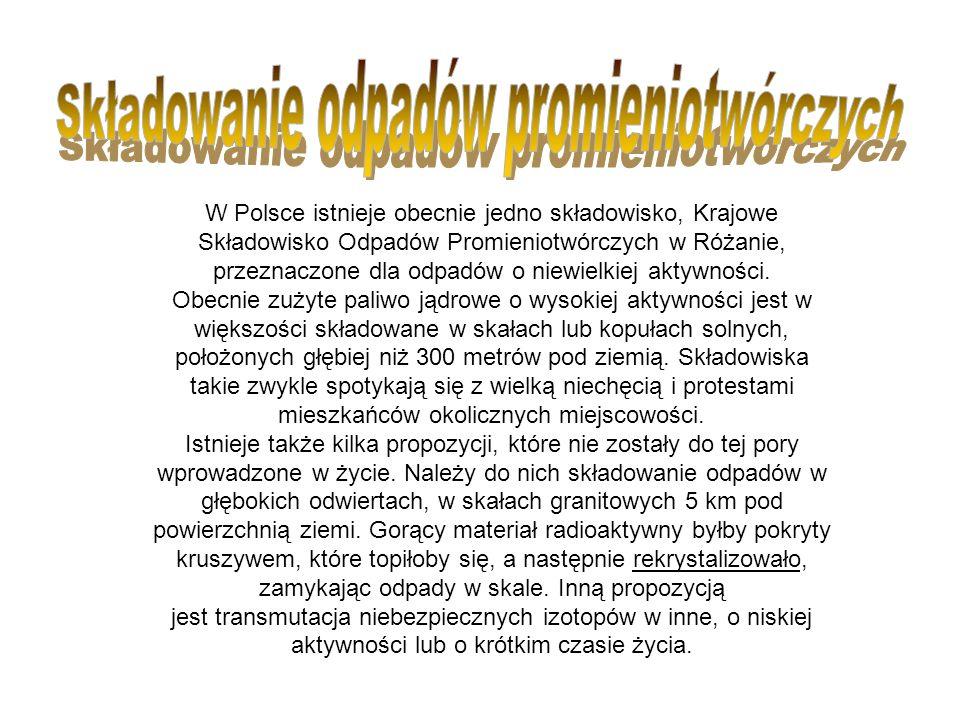 W Polsce istnieje obecnie jedno składowisko, Krajowe Składowisko Odpadów Promieniotwórczych w Różanie, przeznaczone dla odpadów o niewielkiej aktywnoś