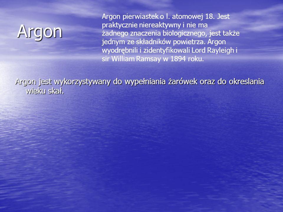 Argon Argon jest wykorzystywany do wypełniania żarówek oraz do okreslania wieku skał. Argon pierwiastek o l. atomowej 18. Jest praktycznie niereaktywn