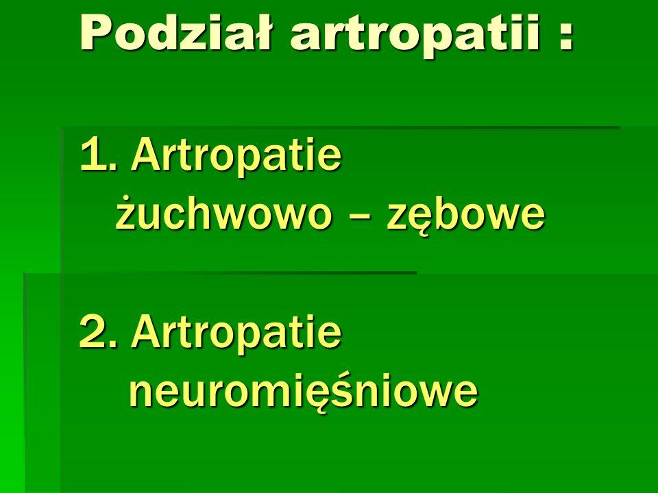Podział artropatii : 1. Artropatie żuchwowo – zębowe 2. Artropatie neuromięśniowe