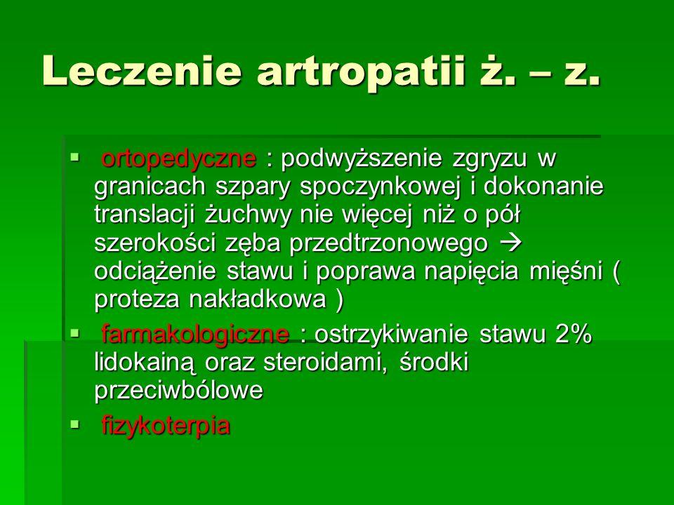 Leczenie artropatii ż. – z. ortopedyczne : podwyższenie zgryzu w granicach szpary spoczynkowej i dokonanie translacji żuchwy nie więcej niż o pół szer
