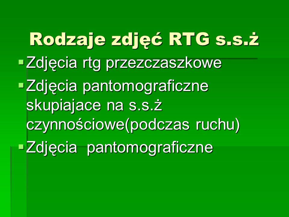 Rodzaje zdjęć RTG s.s.ż Zdjęcia rtg przezczaszkowe Zdjęcia rtg przezczaszkowe Zdjęcia pantomograficzne skupiajace na s.s.ż czynnościowe(podczas ruchu)