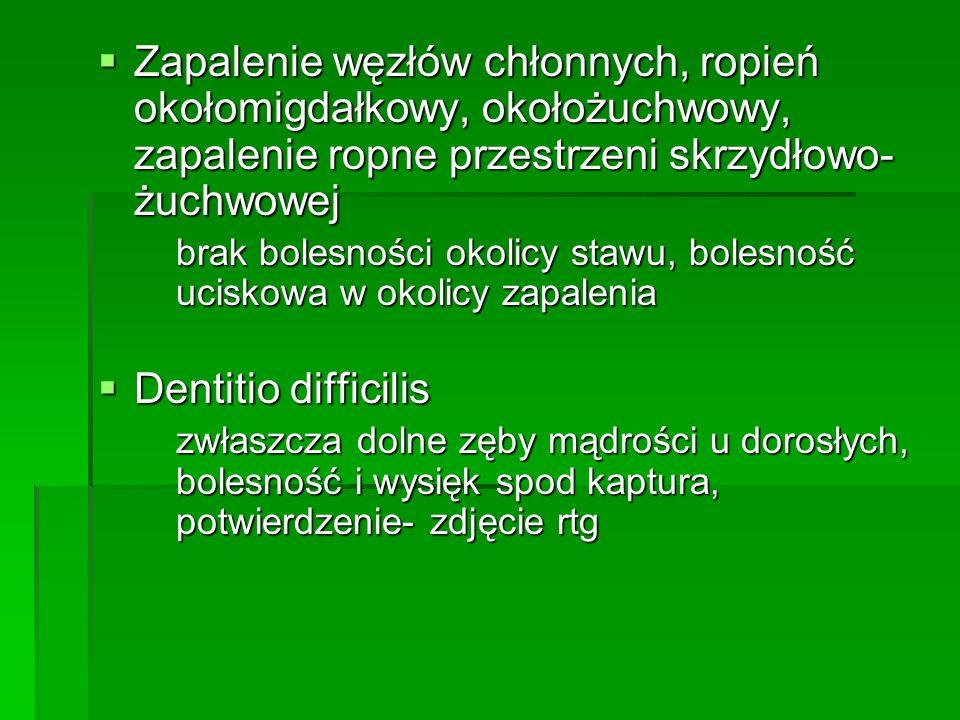 Zapalenie węzłów chłonnych, ropień okołomigdałkowy, okołożuchwowy, zapalenie ropne przestrzeni skrzydłowo- żuchwowej Zapalenie węzłów chłonnych, ropień okołomigdałkowy, okołożuchwowy, zapalenie ropne przestrzeni skrzydłowo- żuchwowej brak bolesności okolicy stawu, bolesność uciskowa w okolicy zapalenia Dentitio difficilis Dentitio difficilis zwłaszcza dolne zęby mądrości u dorosłych, bolesność i wysięk spod kaptura, potwierdzenie- zdjęcie rtg