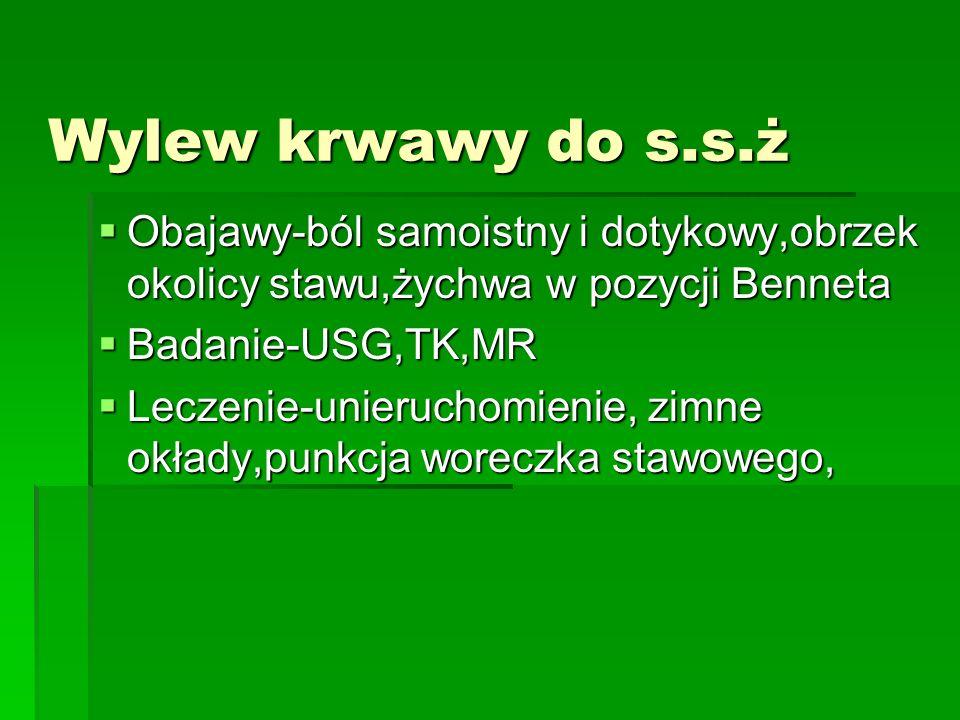 Wylew krwawy do s.s.ż Obajawy-ból samoistny i dotykowy,obrzek okolicy stawu,żychwa w pozycji Benneta Obajawy-ból samoistny i dotykowy,obrzek okolicy stawu,żychwa w pozycji Benneta Badanie-USG,TK,MR Badanie-USG,TK,MR Leczenie-unieruchomienie, zimne okłady,punkcja woreczka stawowego, Leczenie-unieruchomienie, zimne okłady,punkcja woreczka stawowego,