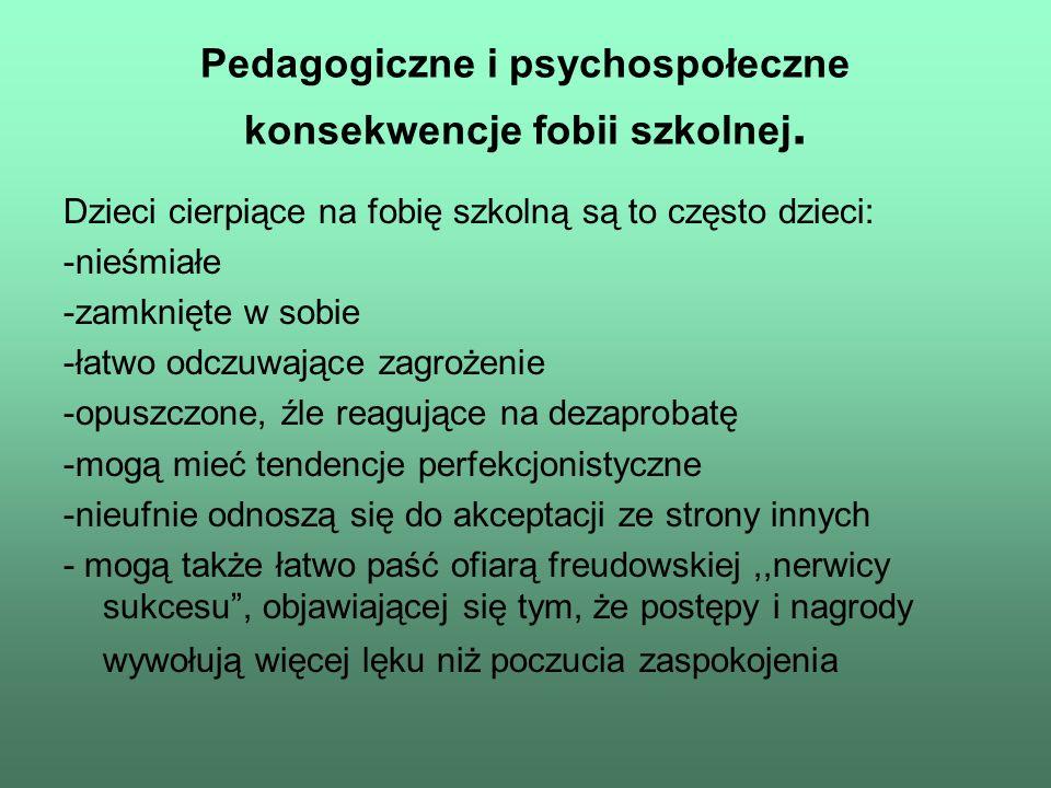 Pedagogiczne i psychospołeczne konsekwencje fobii szkolnej. Dzieci cierpiące na fobię szkolną są to często dzieci: -nieśmiałe -zamknięte w sobie -łatw