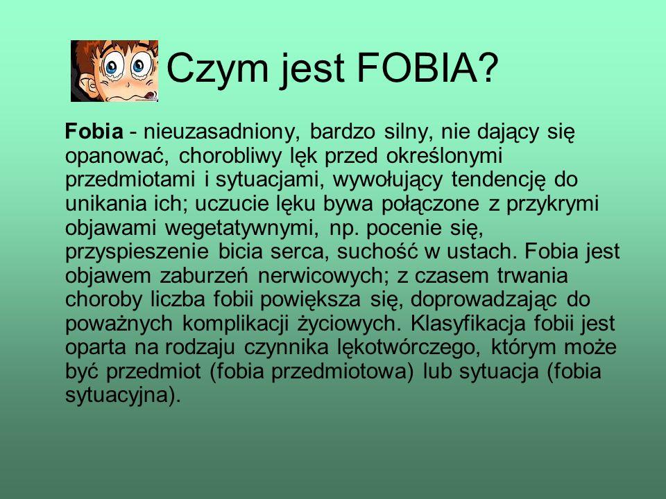 Czym jest FOBIA? Fobia - nieuzasadniony, bardzo silny, nie dający się opanować, chorobliwy lęk przed określonymi przedmiotami i sytuacjami, wywołujący