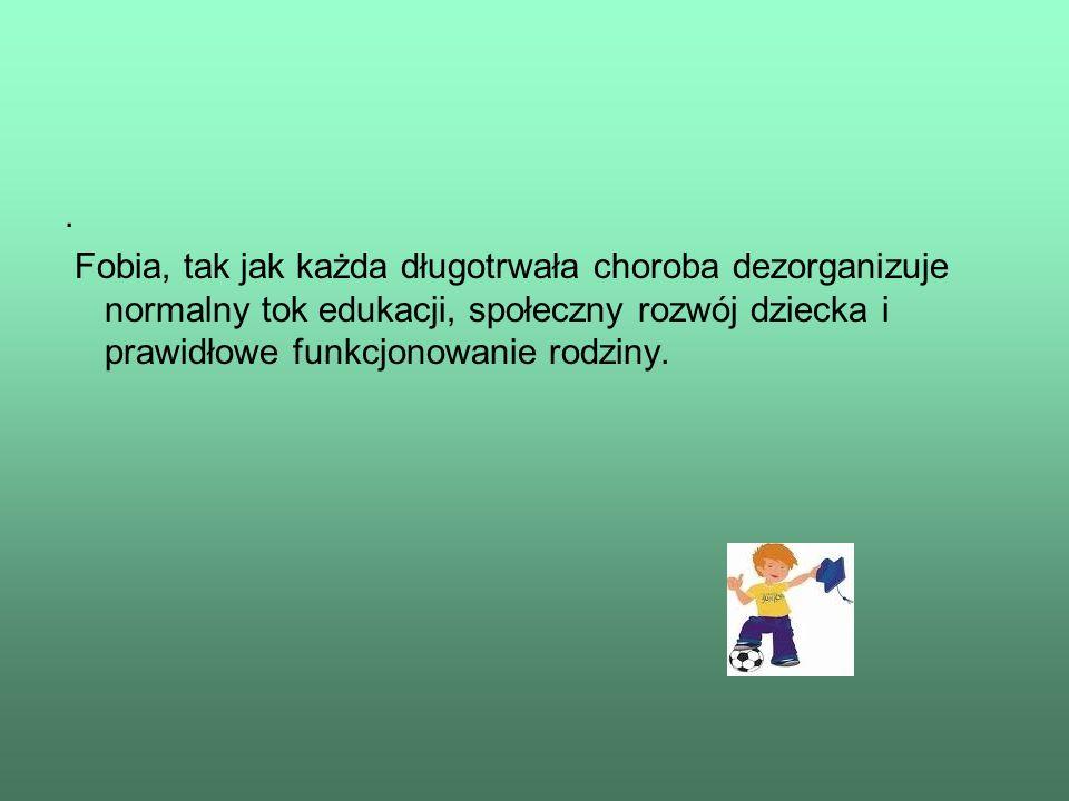 . Fobia, tak jak każda długotrwała choroba dezorganizuje normalny tok edukacji, społeczny rozwój dziecka i prawidłowe funkcjonowanie rodziny.
