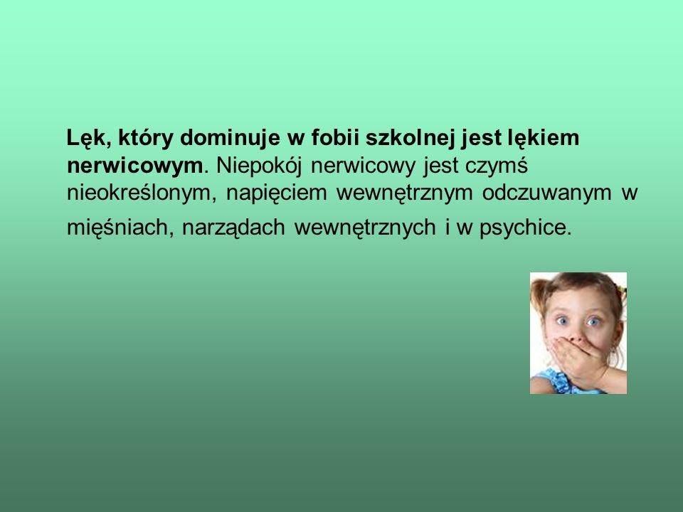 Lęk, który dominuje w fobii szkolnej jest lękiem nerwicowym. Niepokój nerwicowy jest czymś nieokreślonym, napięciem wewnętrznym odczuwanym w mięśniach
