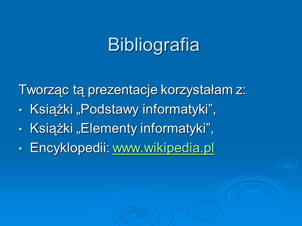 Bibliografia Tworząc tą prezentacje korzystałam z: Książki Podstawy informatyki, Książki Elementy informatyki, Encyklopedii: w w w w w wwww wwww.... w