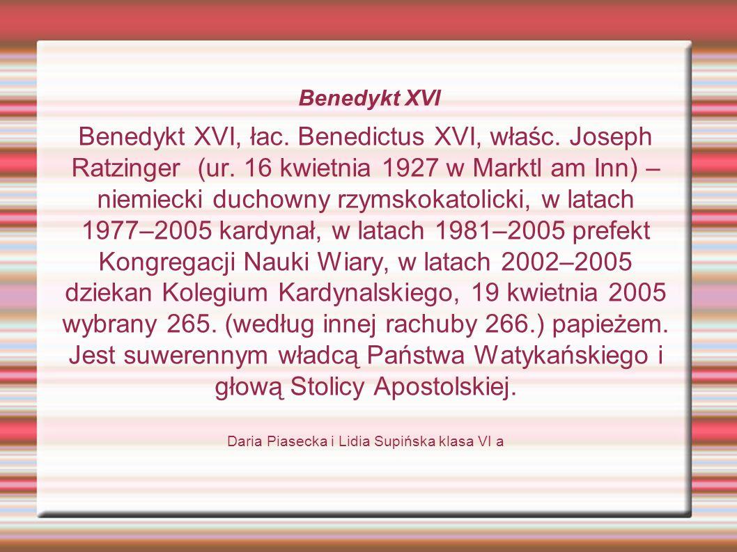 Benedykt XVI Benedykt XVI, łac. Benedictus XVI, właśc. Joseph Ratzinger (ur. 16 kwietnia 1927 w Marktl am Inn) – niemiecki duchowny rzymskokatolicki,