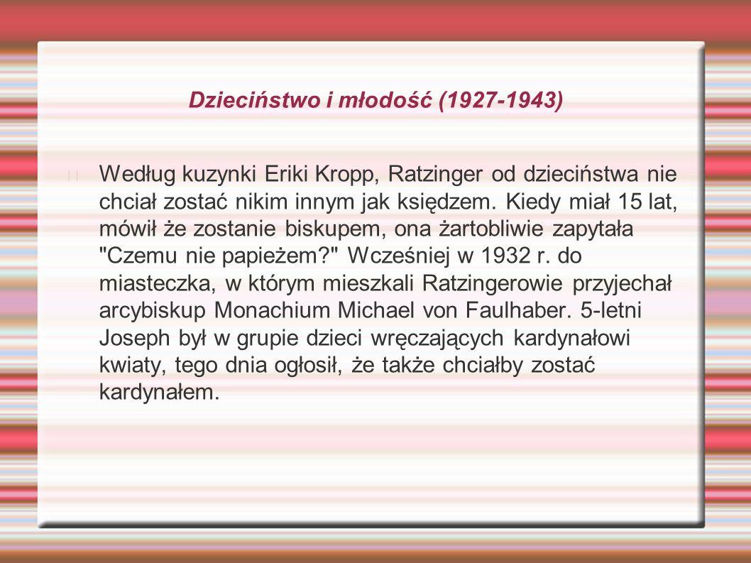 Dzieciństwo i młodość (1927-1943) Według kuzynki Eriki Kropp, Ratzinger od dzieciństwa nie chciał zostać nikim innym jak księdzem. Kiedy miał 15 lat,