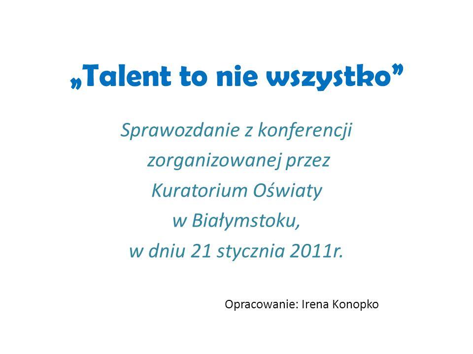 Talent to nie wszystko Sprawozdanie z konferencji zorganizowanej przez Kuratorium Oświaty w Białymstoku, w dniu 21 stycznia 2011r. Opracowanie: Irena